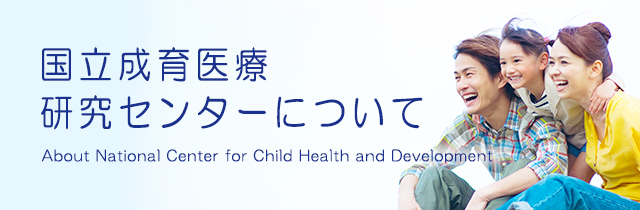 国立成育医療研究センターについて About National Center for Child Health and Development